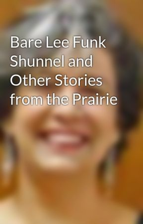 Bare Lee Funk Shunnel and Other Stories from the Prairie by Cayena