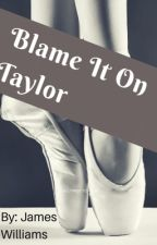Blame It On Taylor by pandagamer85