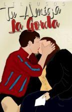 Tu Amiga La GORDA. #PADP #Wattys2016 by lilsus05