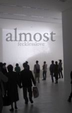 ALMOST: A Collection of Writings by fecklesslove