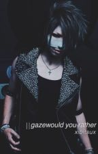 GazeWould You Rather by xibitsux