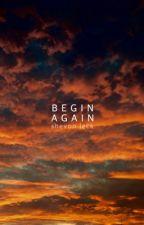 Begin Again | #Wattys2016 by shevvie