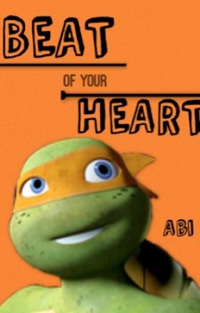 Beat Of Your Heart [A TMNT Fan Fiction] by SirFlabsAlot98