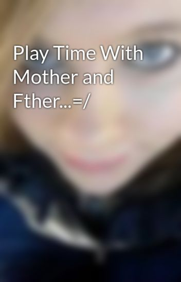 Play Time With Mother and Fther...=/