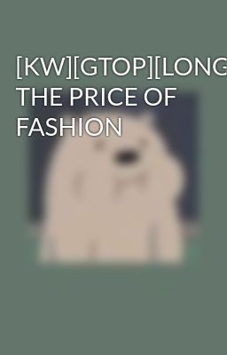 [KW][GTOP][LONGFIC] THE PRICE OF FASHION