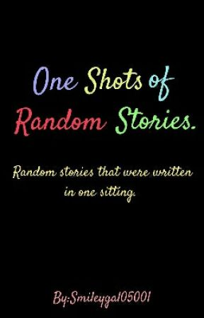 One Shots of Random Stories. by Smileygal05001