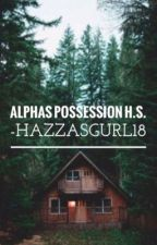 Alpha's Possession H.S by HazzasGurl18
