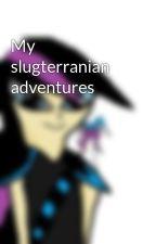 My slugterranian adventures by moonlightclawshadow