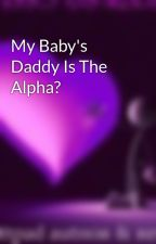 My Baby's Daddy Is The Alpha? by TheWerePanda