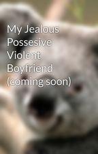 My Jealous Possesive Violent Boyfriend (coming soon) by NeverLookedBack