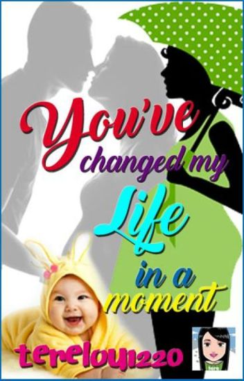 You've Changed My Life In A Moment (Completed)