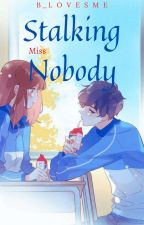 Stalking Miss Nobody (Completed) by B_lovesme