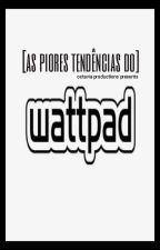 As Piores Tendências do Wattpad by imsureurverypopular