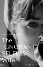 The Ignorant Selfless Wife by BaeSeulove