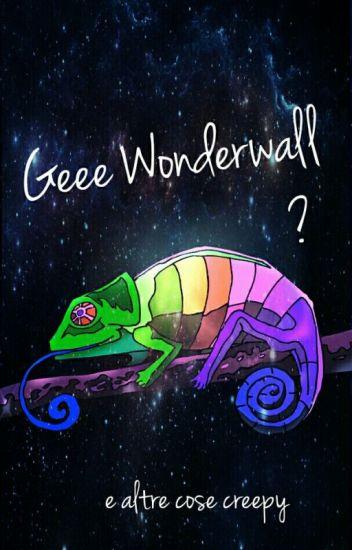 Geee Wonderwall e altre cose creepy