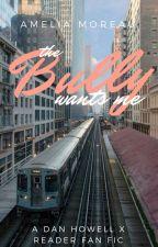 The Bully Wants Me- Dan X Reader  (Dan Howell AU) by melioraa