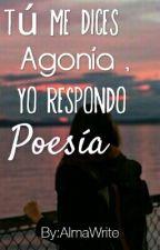 Tú Me Dices Agonía, Yo Respondo Poesía.  by AlmaWrite