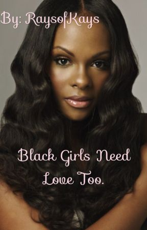 Black Girls Need Love Too... [Book 1] by RaysofKays