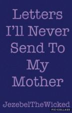 Letters I'll Never Send to My Mother by JezebelTheWicked