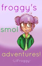 • froggy's smol adventures  • by -LilFroggy-