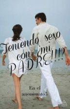 Teniendo sexo con mi PADRE!!!? by Enelanonimato5