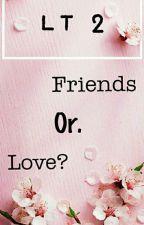 [C] LT2: FRIENDSHIP OR LOVE by CandyStar03_
