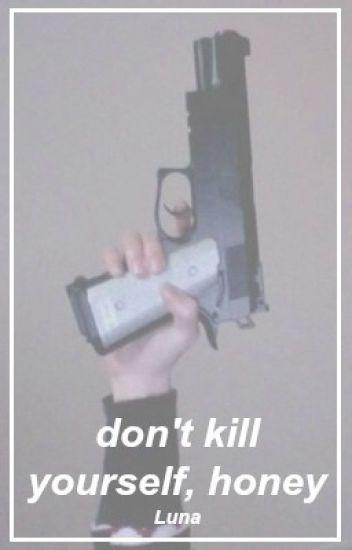 don't kill yourself, honey.