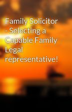 Family Solicitor - Selecting a Capable Family Legal representative! by helpcast8