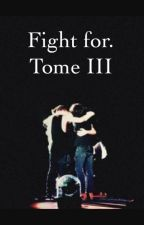 Fight For. Tome III by MlleMpsth