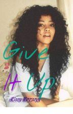 Give It Up by RissyRozzayy