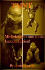 TMNT Michelangelo one shots: Lemon edition! by anetteshortie