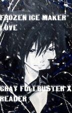 Frozen Ice Maker Love...  (Gray Fullbuster x Reader) by AnimeGirlaza