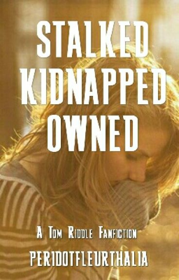 STALKED, KIDNAPPED, OWNED (Tom Riddle)