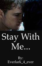 Stay With Me... by Everlark_4_ever
