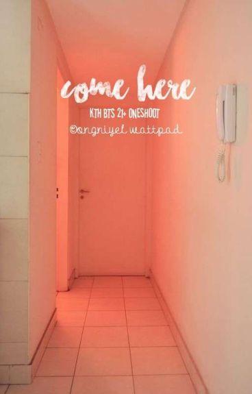 come here // k.t.h.