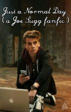 Just a Normal Day (a Joe Sugg fanfic ) by 2SuggsAnd1Pugg