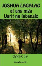 Si Joshua Lagalag at ang mga Ugrit ng Igbanglo   (BOOK IV) by KuyaBoyet13