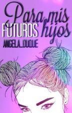 Para mis futuros hijos. by angela_duque