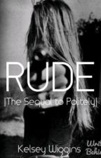 Rude |Sequel to Politely| by kelseybug2222