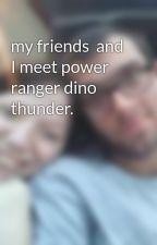 my friends  and I meet power ranger dino thunder. by RoseBrooks803