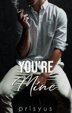 You're Mine (Completed) by _prisyus_