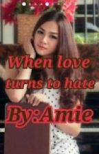 When Love Turns Into Hate by amiejobs9