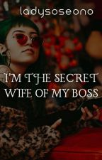 I'M THE SECRET WIFE OF MY BOSS (COMPLETE) by LadySoseono