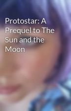 Protostar: A Prequel to The Sun and the Moon by lesliemcadam