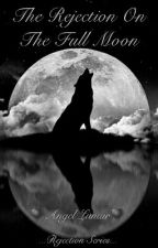 The Rejection On The Full Moon [Rejection Series](#Wattys2016) by Angel-Lunair