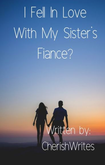 I Fell In Love With My Sister's Fiance?