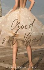 Good Not Bad [Completed] by nadyadyosa