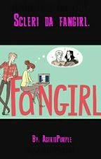 Scleri da fangirl. by AstridPurple