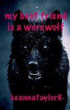 My best friend is a werewolf! by KeannaTaylor6