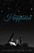 Then You Happened - Completed by lovestorieswriter